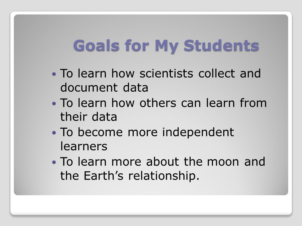 Goals for My Students To learn how scientists collect and document data To learn how others can learn from their data To become more independent learners To learn more about the moon and the Earth's relationship.