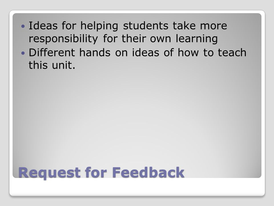 Request for Feedback Ideas for helping students take more responsibility for their own learning Different hands on ideas of how to teach this unit.