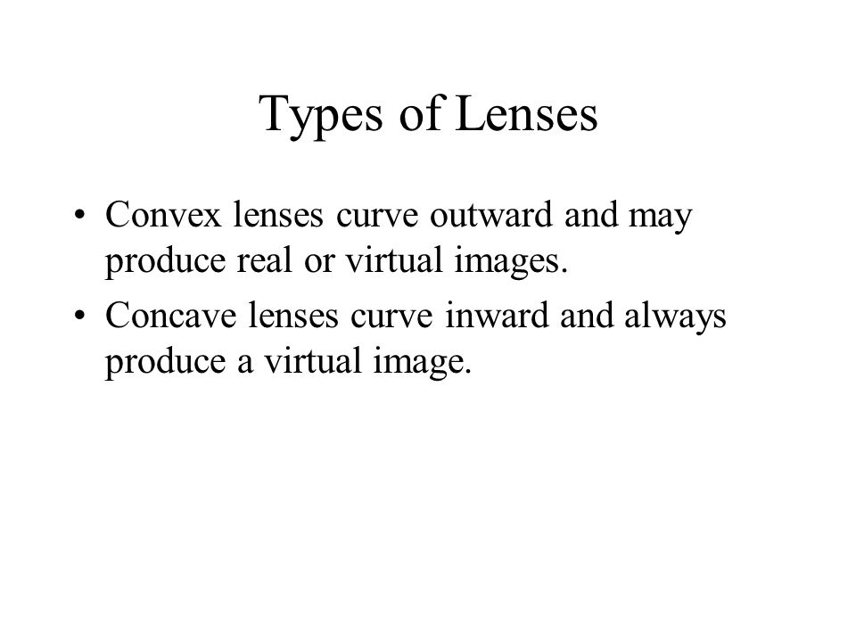 Types of Lenses Convex lenses curve outward and may produce real or virtual images.