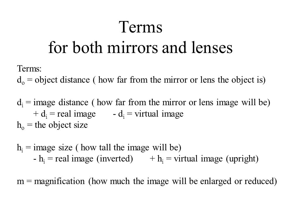 Terms for both mirrors and lenses Terms: d o = object distance ( how far from the mirror or lens the object is) d i = image distance ( how far from the mirror or lens image will be) + d i = real image - d i = virtual image h o = the object size h i = image size ( how tall the image will be) - h i = real image (inverted) + h i = virtual image (upright) m = magnification (how much the image will be enlarged or reduced)