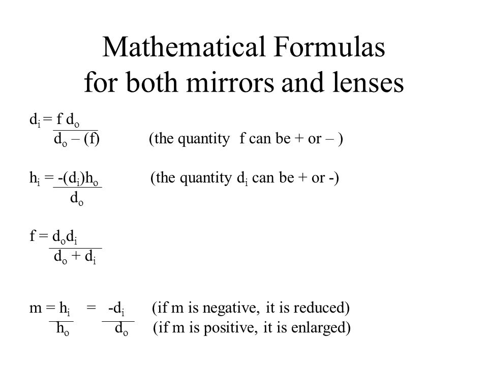 Mathematical Formulas for both mirrors and lenses d i = f d o d o – (f) (the quantity f can be + or – ) h i = -(d i )h o (the quantity d i can be + or -) d o f = d o d i d o + d i m = h i = -d i (if m is negative, it is reduced) h o d o (if m is positive, it is enlarged)