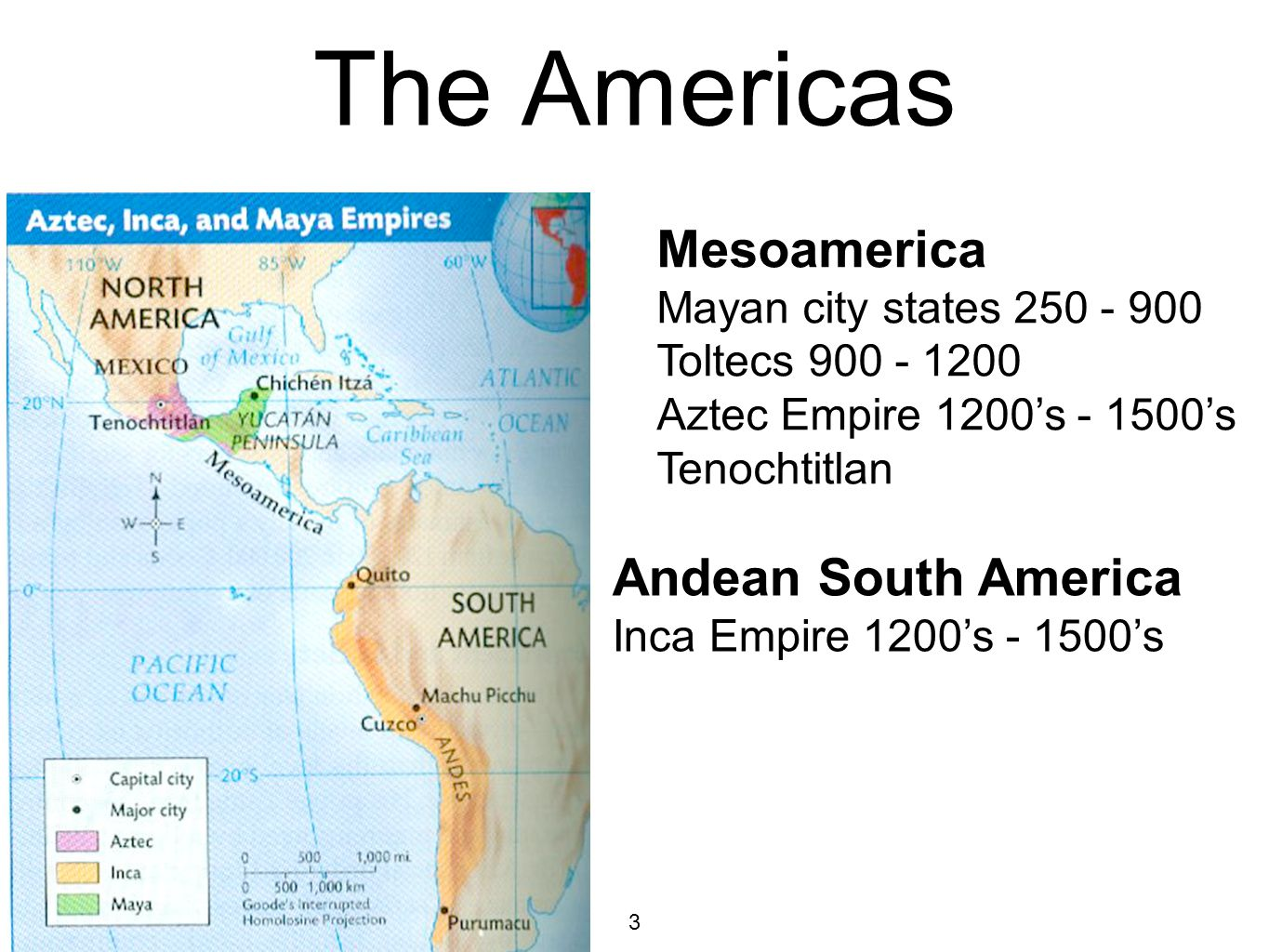 3 The Americas Mesoamerica Mayan city states Toltecs Aztec Empire 1200's 's Tenochtitlan Andean South America Inca Empire 1200's 's