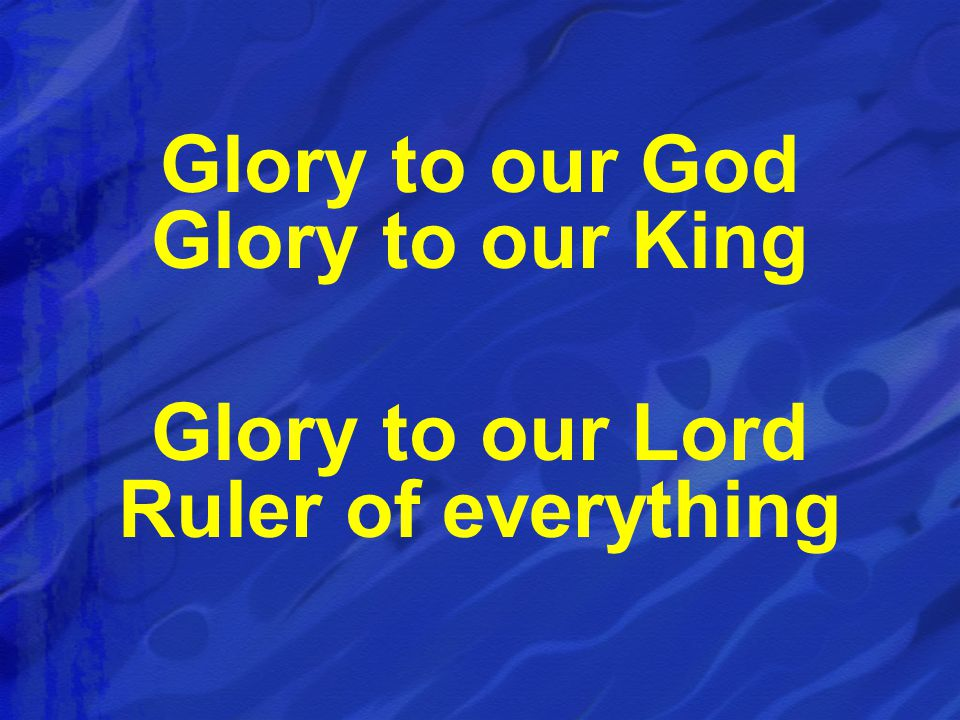 Glory to our God Glory to our King Glory to our Lord Ruler of everything