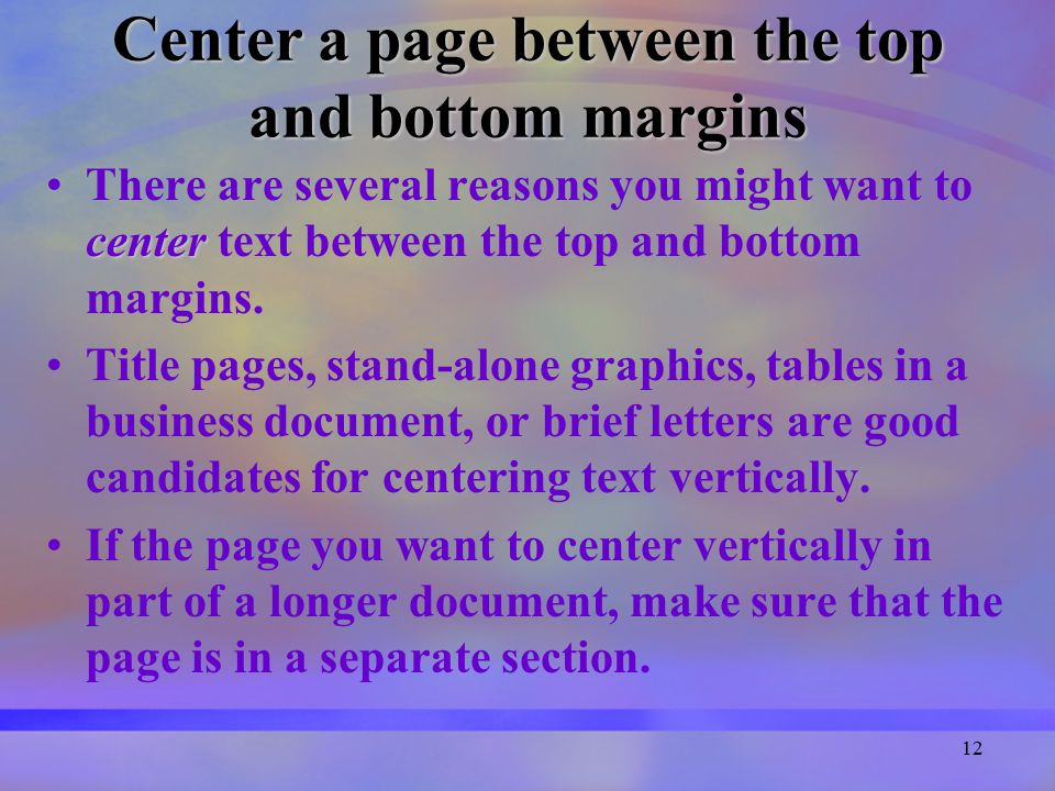 12 Center a page between the top and bottom margins centerThere are several reasons you might want to center text between the top and bottom margins.