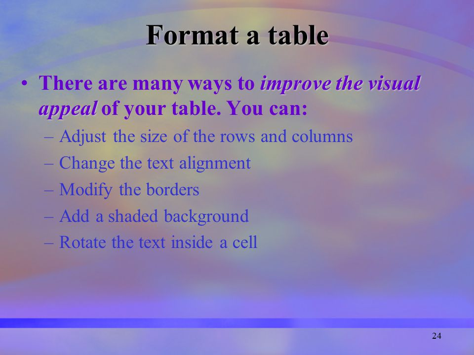 24 Format a table improve the visual appealThere are many ways to improve the visual appeal of your table.