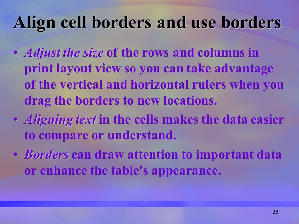 25 Align cell borders and use borders Adjust the sizeAdjust the size of the rows and columns in print layout view so you can take advantage of the vertical and horizontal rulers when you drag the borders to new locations.