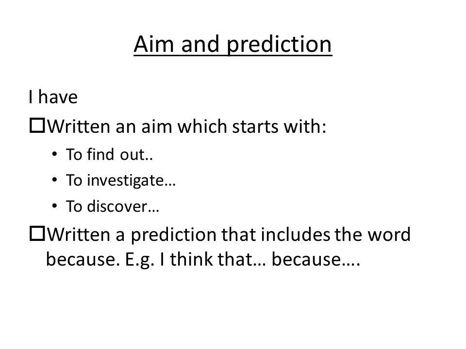 Aim and prediction I have  Written an aim which starts with: To find out..
