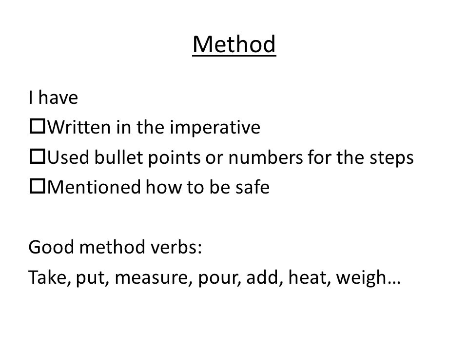 Method I have  Written in the imperative  Used bullet points or numbers for the steps  Mentioned how to be safe Good method verbs: Take, put, measure, pour, add, heat, weigh…