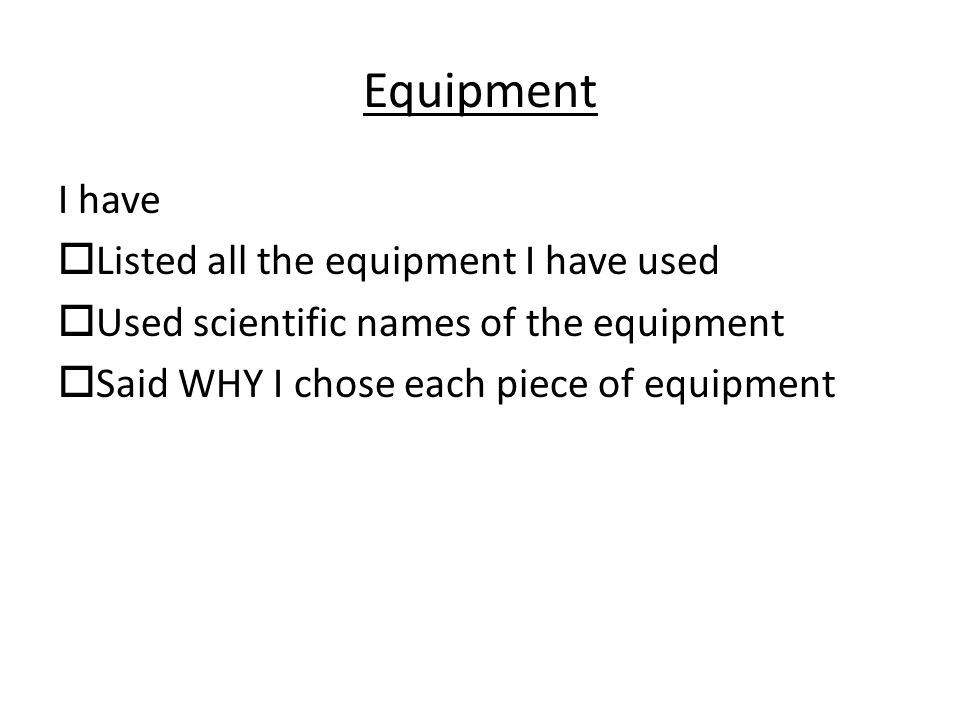 Equipment I have  Listed all the equipment I have used  Used scientific names of the equipment  Said WHY I chose each piece of equipment