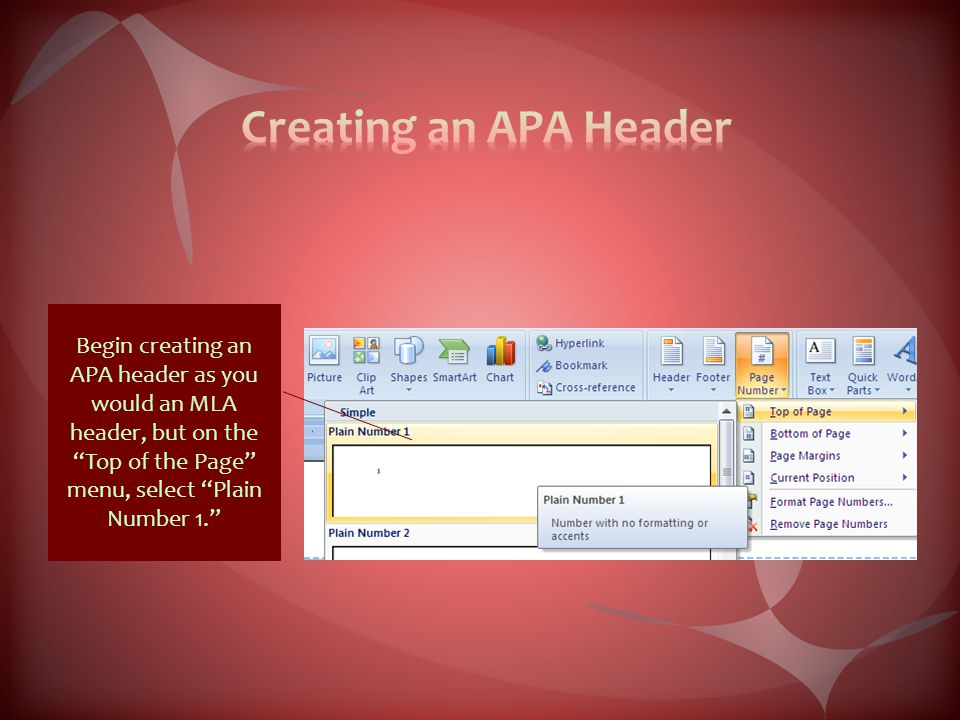 Begin creating an APA header as you would an MLA header, but on the Top of the Page menu, select Plain Number 1.