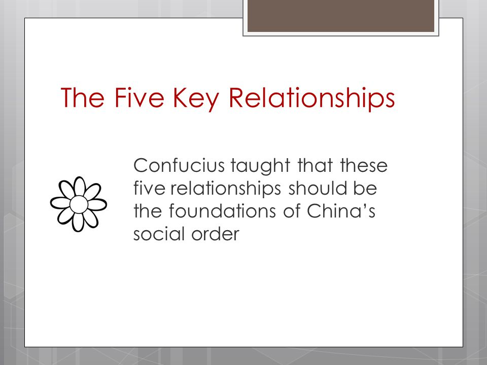 The Five Key Relationships Confucius taught that these five relationships should be the foundations of China's social order