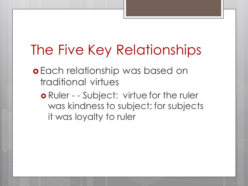 The Five Key Relationships  Each relationship was based on traditional virtues  Ruler - - Subject: virtue for the ruler was kindness to subject; for subjects it was loyalty to ruler