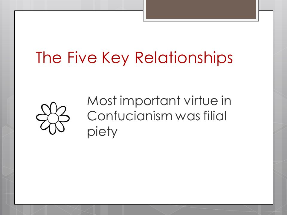 The Five Key Relationships Most important virtue in Confucianism was filial piety