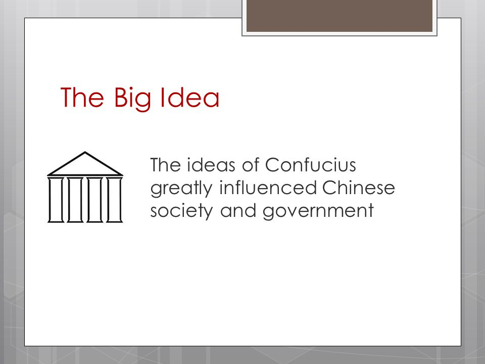 The Big Idea The ideas of Confucius greatly influenced Chinese society and government