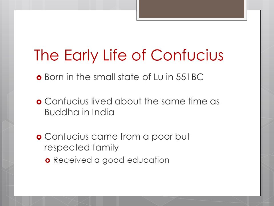 The Early Life of Confucius  Born in the small state of Lu in 551BC  Confucius lived about the same time as Buddha in India  Confucius came from a poor but respected family  Received a good education