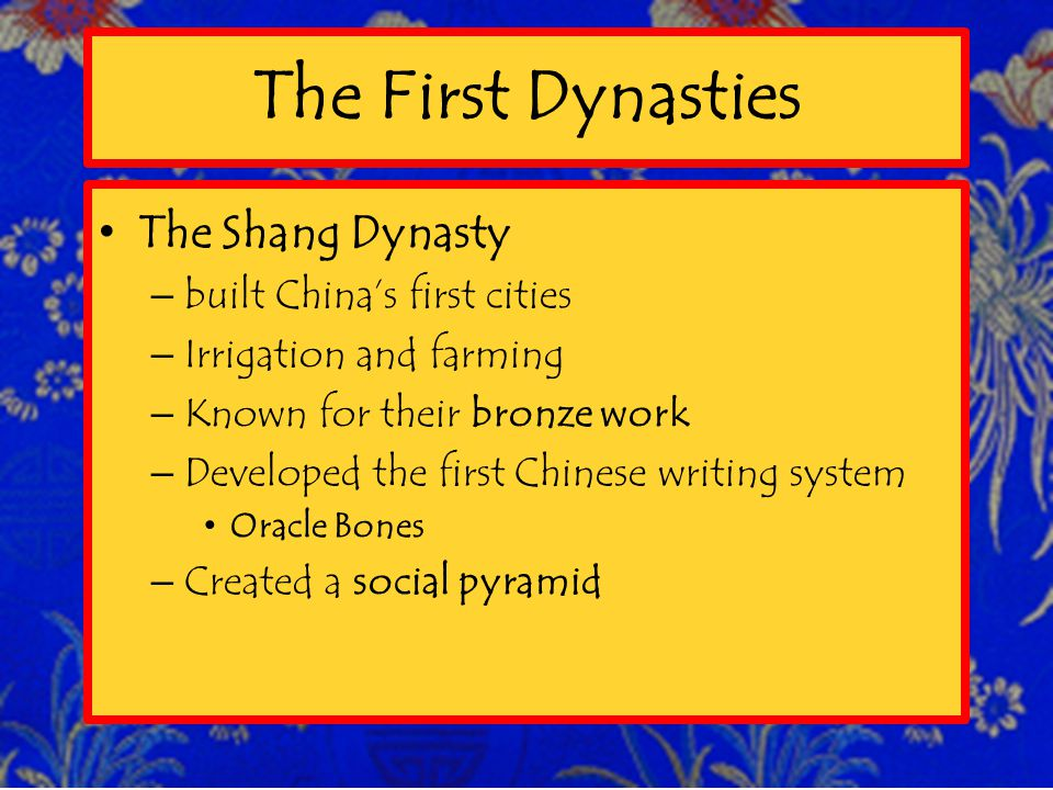 The First Dynasties The Shang Dynasty –built China's first cities –Irrigation and farming –Known for their bronze work –Developed the first Chinese writing system Oracle Bones –Created a social pyramid
