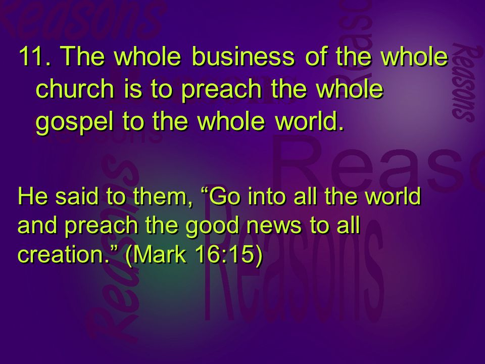 11. The whole business of the whole church is to preach the whole gospel to the whole world.