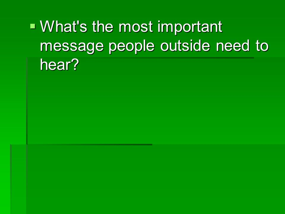  What s the most important message people outside need to hear