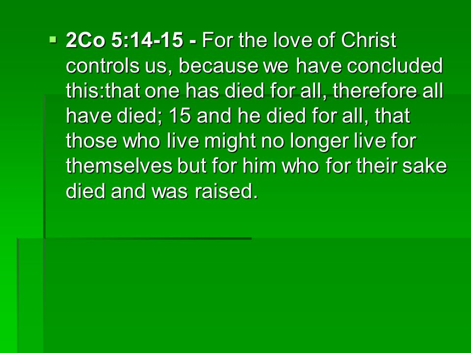 2Co 5: For the love of Christ controls us, because we have concluded this:that one has died for all, therefore all have died; 15 and he died for all, that those who live might no longer live for themselves but for him who for their sake died and was raised.