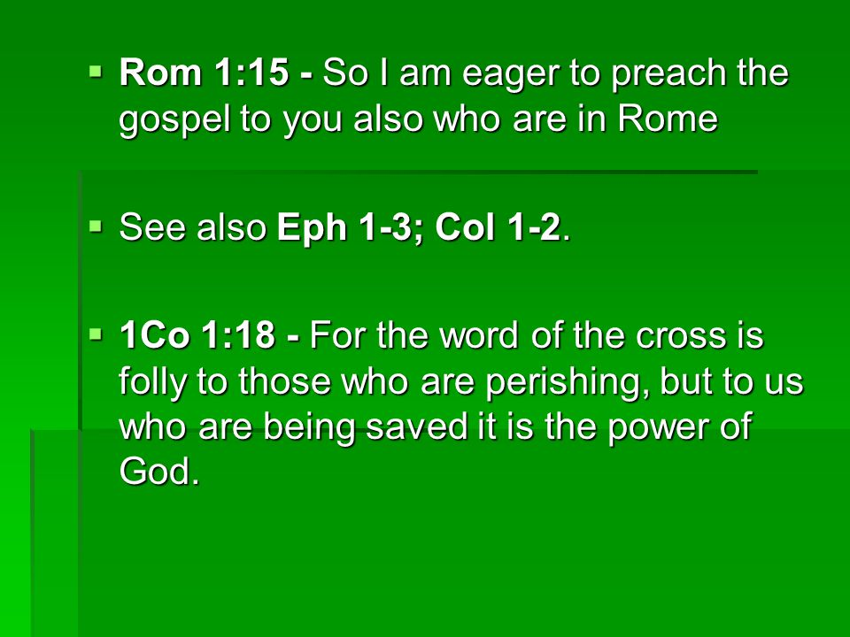  Rom 1:15 - So I am eager to preach the gospel to you also who are in Rome  See also Eph 1-3; Col 1-2.