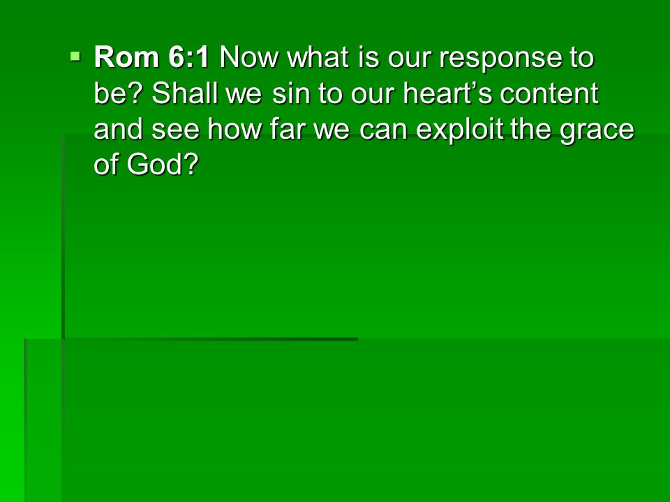  Rom 6:1 Now what is our response to be.