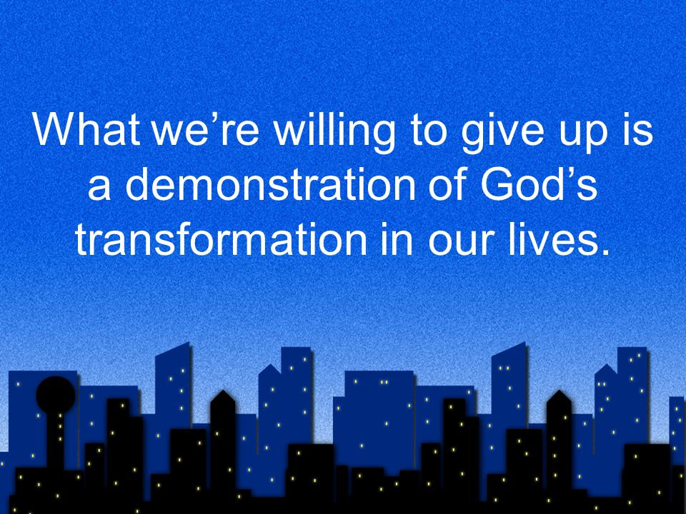 What we're willing to give up is a demonstration of God's transformation in our lives.