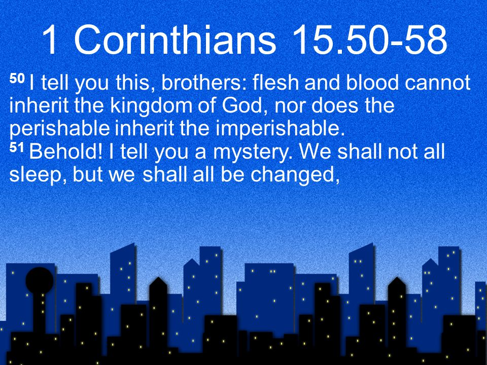 1 Corinthians I tell you this, brothers: flesh and blood cannot inherit the kingdom of God, nor does the perishable inherit the imperishable.