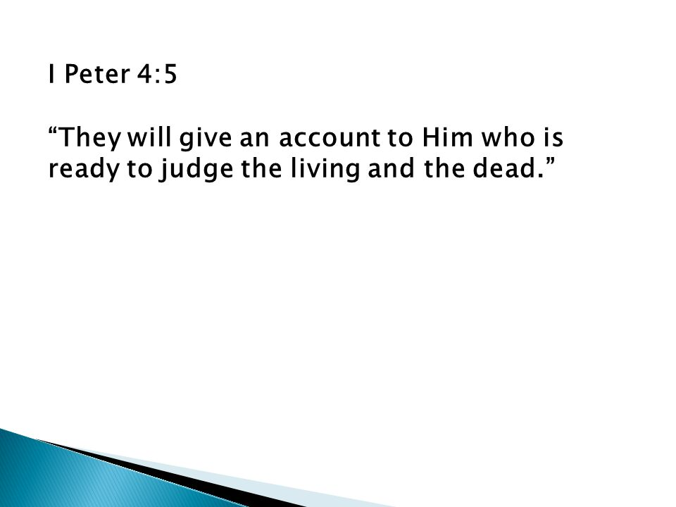 I Peter 4:5 They will give an account to Him who is ready to judge the living and the dead.