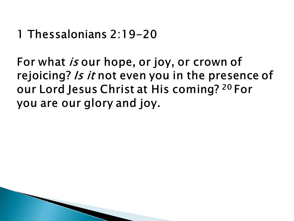 1 Thessalonians 2:19-20 For what is our hope, or joy, or crown of rejoicing.
