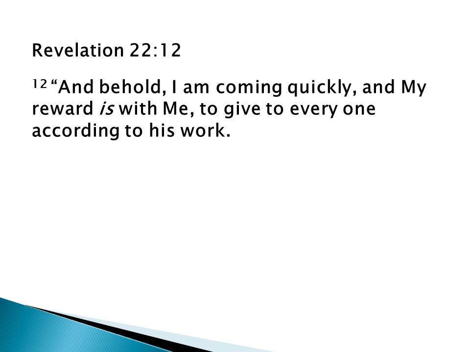Revelation 22:12 12 And behold, I am coming quickly, and My reward is with Me, to give to every one according to his work.