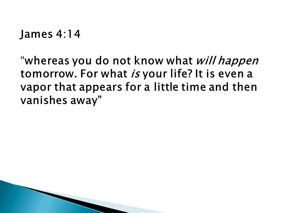 James 4:14 whereas you do not know what will happen tomorrow.