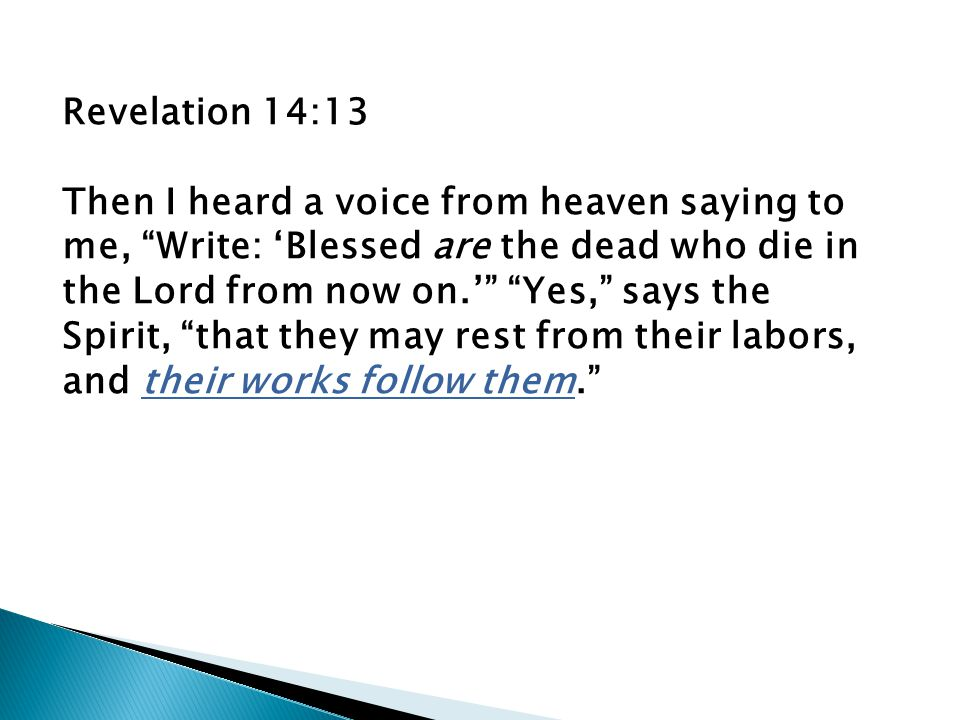 Revelation 14:13 Then I heard a voice from heaven saying to me, Write: 'Blessed are the dead who die in the Lord from now on.' Yes, says the Spirit, that they may rest from their labors, and their works follow them.