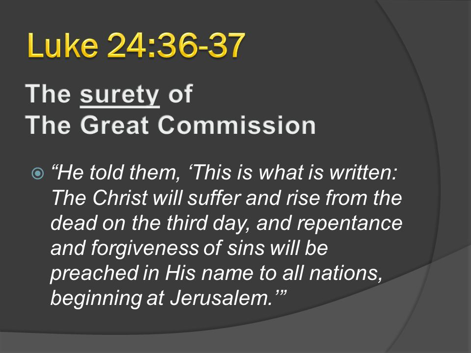  He told them, 'This is what is written: The Christ will suffer and rise from the dead on the third day, and repentance and forgiveness of sins will be preached in His name to all nations, beginning at Jerusalem.'