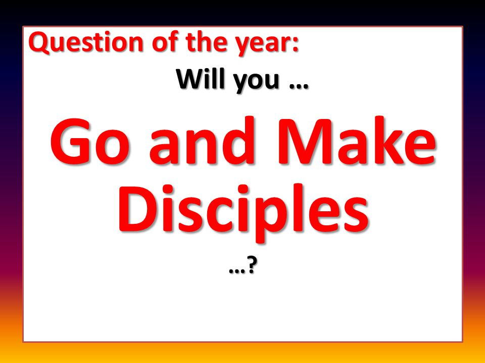 Question of the year: Will you … Go and Make Disciples …