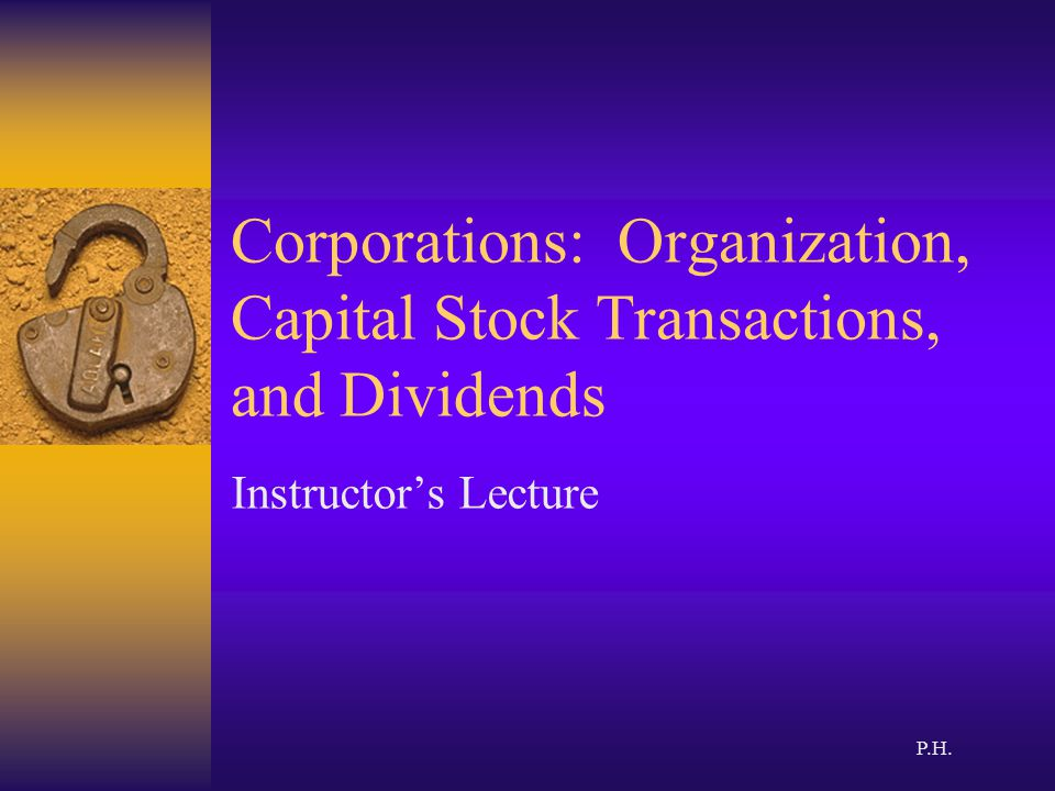 Corporations: Organization, Capital Stock Transactions, and Dividends Instructor's Lecture P.H.