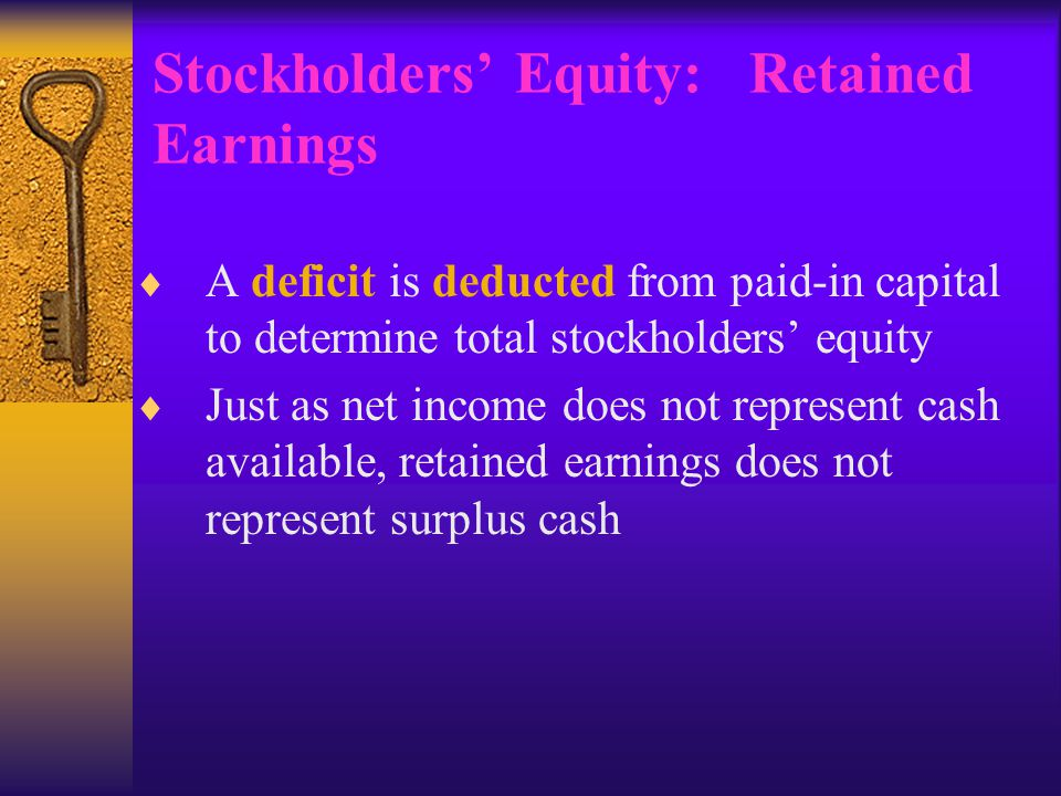 Stockholders' Equity: Retained Earnings  A deficit is deducted from paid-in capital to determine total stockholders' equity  Just as net income does not represent cash available, retained earnings does not represent surplus cash