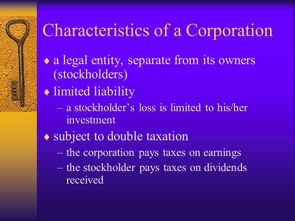 Characteristics of a Corporation  a legal entity, separate from its owners (stockholders)  limited liability –a stockholder's loss is limited to his/her investment  subject to double taxation –the corporation pays taxes on earnings –the stockholder pays taxes on dividends received