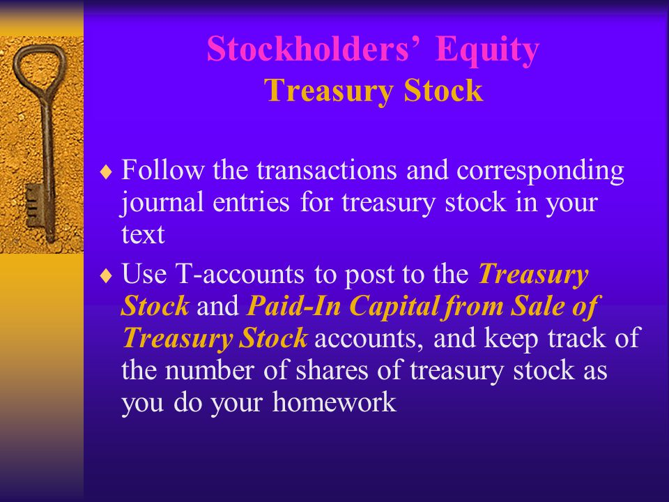 Stockholders' Equity Treasury Stock  Follow the transactions and corresponding journal entries for treasury stock in your text  Use T-accounts to post to the Treasury Stock and Paid-In Capital from Sale of Treasury Stock accounts, and keep track of the number of shares of treasury stock as you do your homework