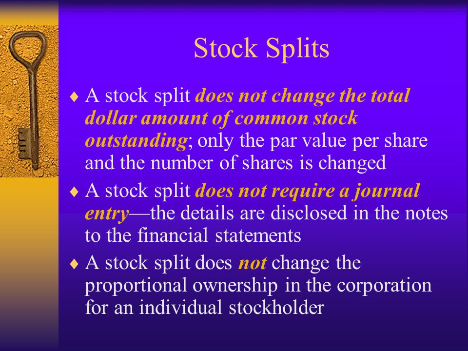 Stock Splits  A stock split does not change the total dollar amount of common stock outstanding; only the par value per share and the number of shares is changed  A stock split does not require a journal entry—the details are disclosed in the notes to the financial statements  A stock split does not change the proportional ownership in the corporation for an individual stockholder
