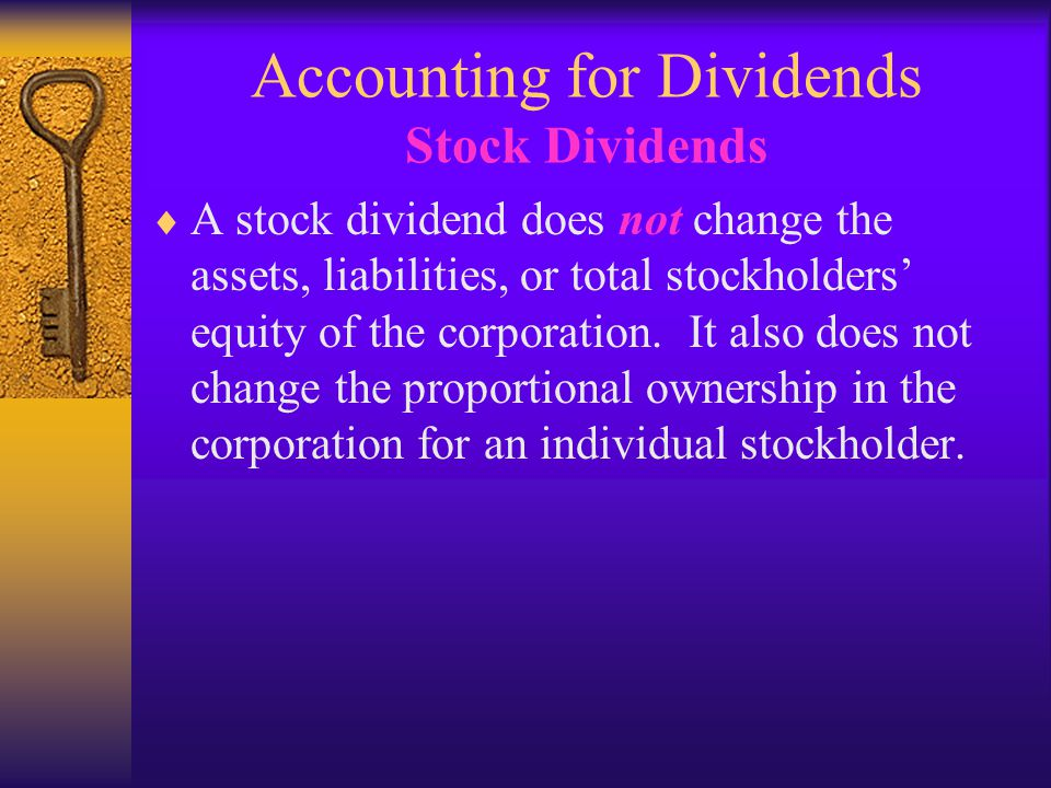 Accounting for Dividends Stock Dividends  A stock dividend does not change the assets, liabilities, or total stockholders' equity of the corporation.