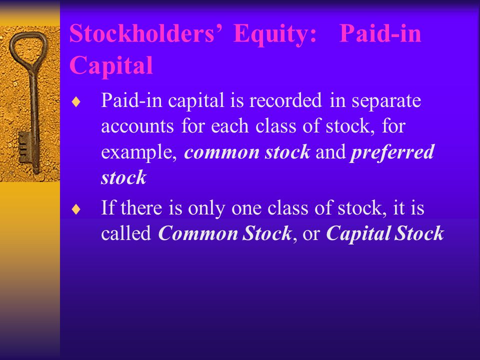 Stockholders' Equity: Paid-in Capital  Paid-in capital is recorded in separate accounts for each class of stock, for example, common stock and preferred stock  If there is only one class of stock, it is called Common Stock, or Capital Stock