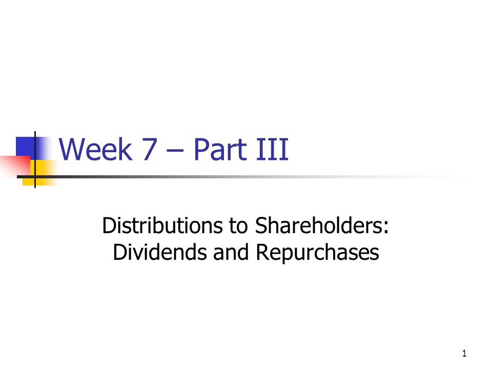 1 Week 7 – Part III Distributions to Shareholders: Dividends and Repurchases