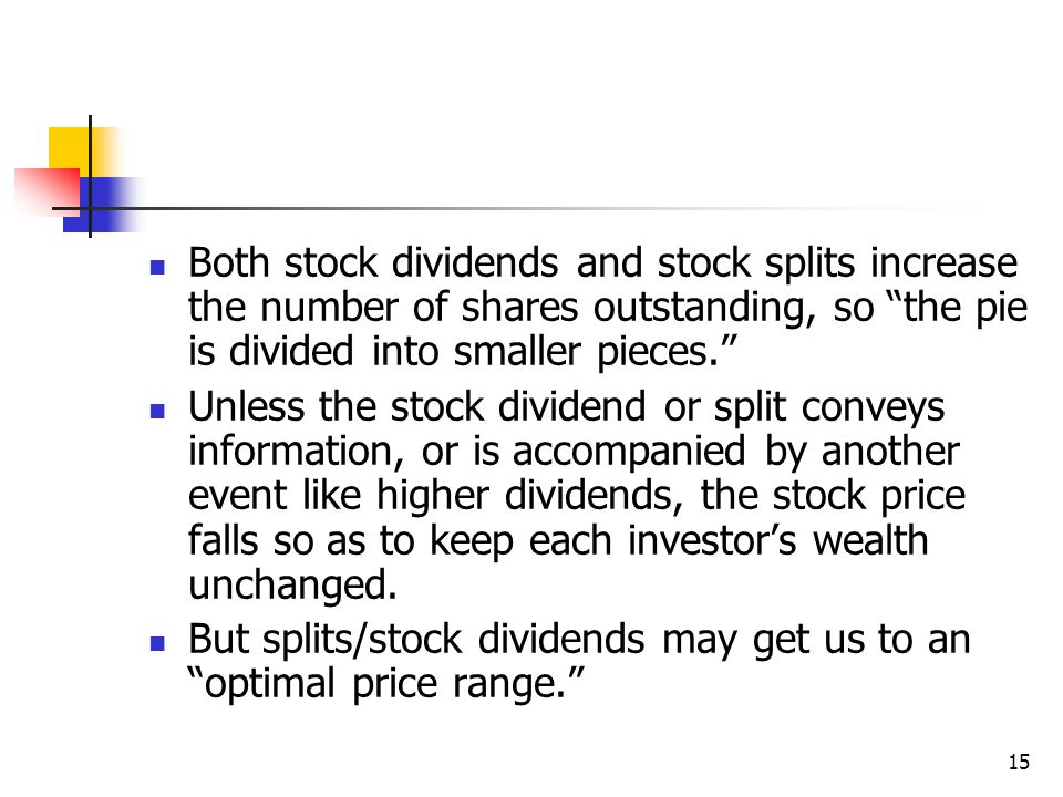 15 Both stock dividends and stock splits increase the number of shares outstanding, so the pie is divided into smaller pieces. Unless the stock dividend or split conveys information, or is accompanied by another event like higher dividends, the stock price falls so as to keep each investor's wealth unchanged.