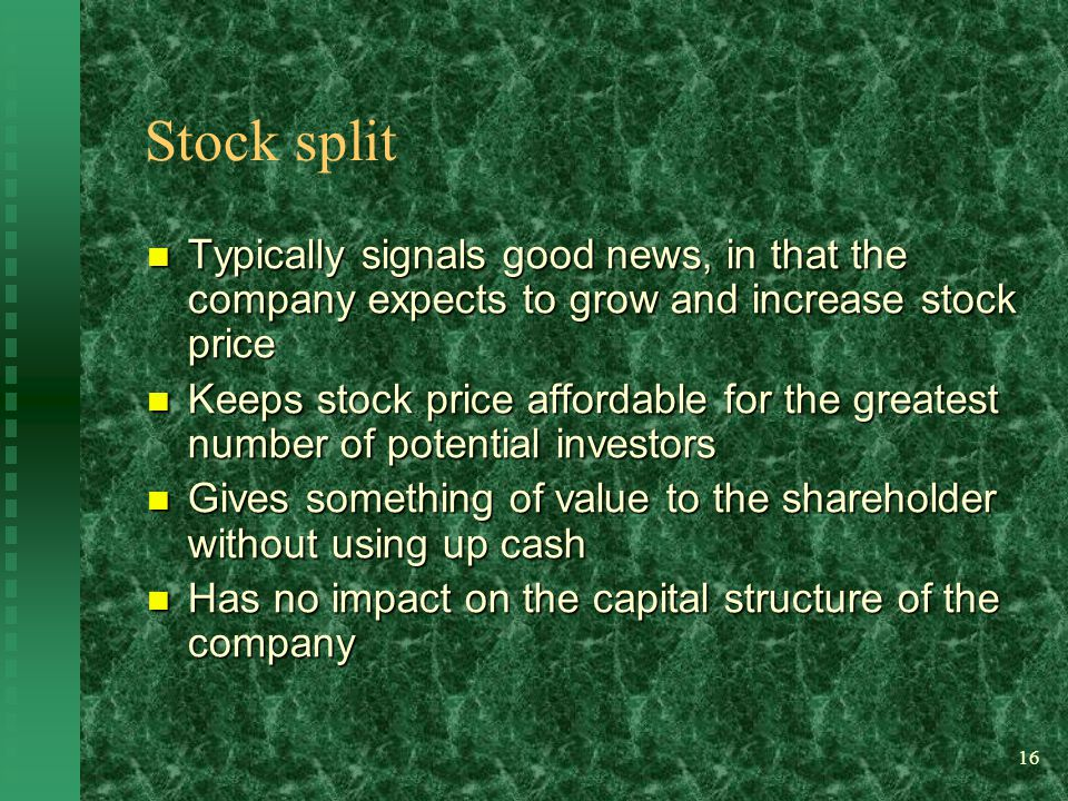 16 Stock split Typically signals good news, in that the company expects to grow and increase stock price Typically signals good news, in that the company expects to grow and increase stock price Keeps stock price affordable for the greatest number of potential investors Keeps stock price affordable for the greatest number of potential investors Gives something of value to the shareholder without using up cash Gives something of value to the shareholder without using up cash Has no impact on the capital structure of the company Has no impact on the capital structure of the company