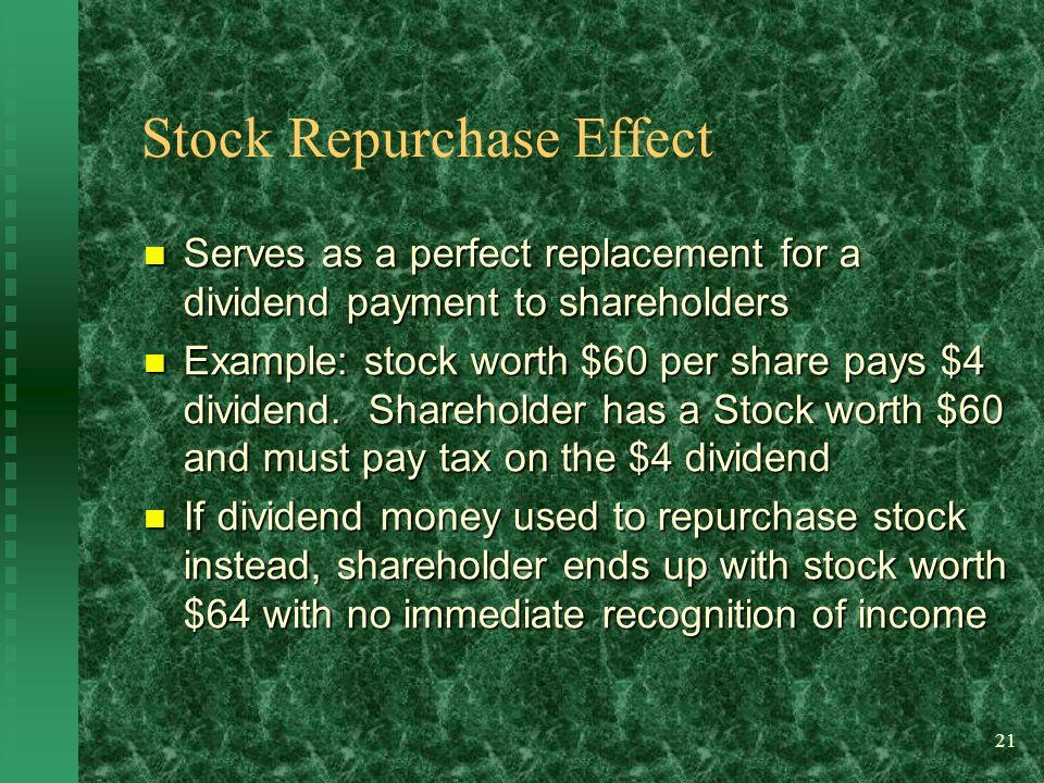 21 Stock Repurchase Effect Serves as a perfect replacement for a dividend payment to shareholders Serves as a perfect replacement for a dividend payment to shareholders Example: stock worth $60 per share pays $4 dividend.