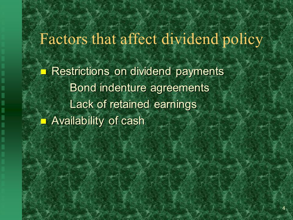 4 Factors that affect dividend policy Restrictions on dividend payments Restrictions on dividend payments Bond indenture agreements Lack of retained earnings Availability of cash Availability of cash