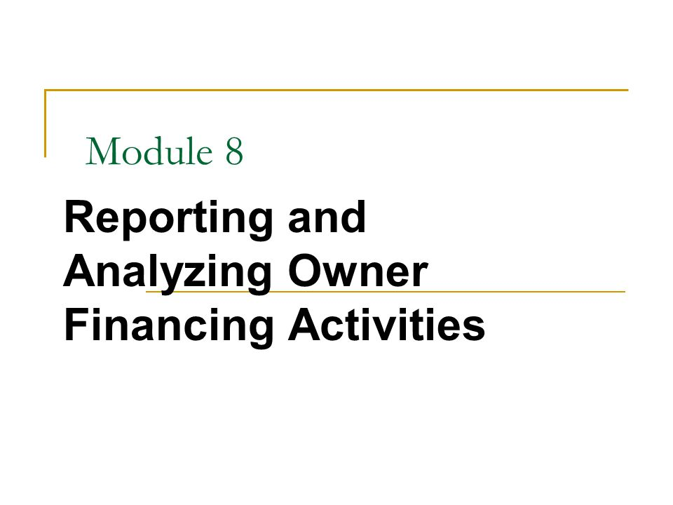 Module 8 Reporting and Analyzing Owner Financing Activities