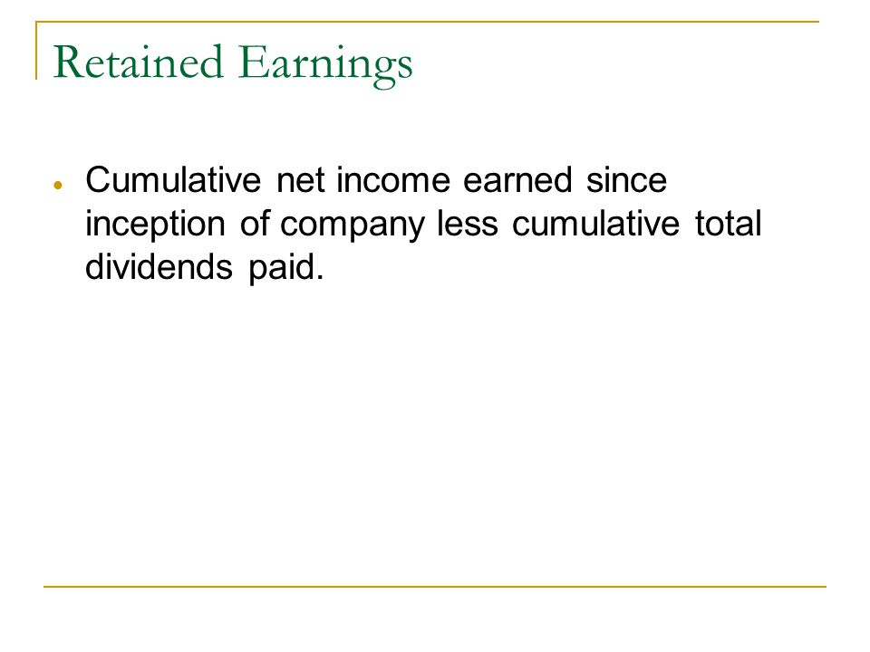 Retained Earnings  Cumulative net income earned since inception of company less cumulative total dividends paid.