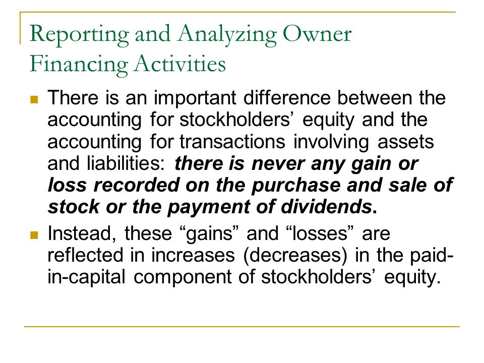 Reporting and Analyzing Owner Financing Activities There is an important difference between the accounting for stockholders' equity and the accounting for transactions involving assets and liabilities: there is never any gain or loss recorded on the purchase and sale of stock or the payment of dividends.
