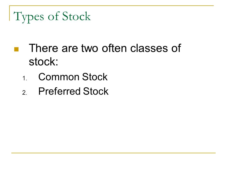 Types of Stock There are two often classes of stock: 1. Common Stock 2. Preferred Stock